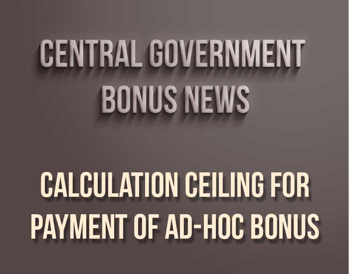 Central government employees bonus news - Calculation ceiling for payment of ad-hoc Bonus