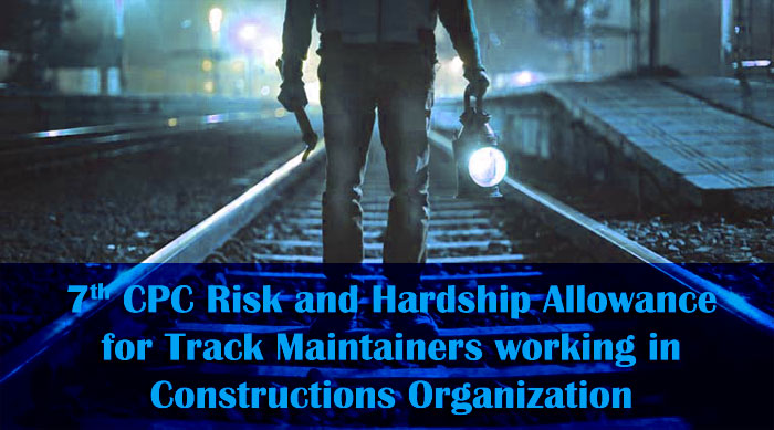 7th CPC Risk and Hardship Allowance for Track Maintainers working in Constructions Organization